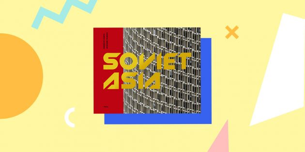 Советская архитектура: «Soviet Asia: Soviet Modernist Architecture in Central Asia», Roberto Conte and Stefano Perego
